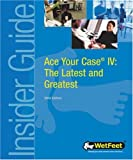 WetFeet: Ace Your Case IV: The Latest and Greatest (WetFeet Insider Guide)