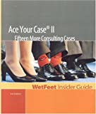 WetFeet: Ace Your Case II: Fifteen More Consulting Cases (WetFeet Insider Guide)