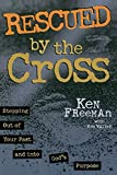 Freeman, Ken: Rescued by the Cross: Stepping Out of Your Past and into God's Purpose