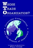 Wallach, Lori: Whose Trade Organization: Corporate Globalization and the Erosion of Democracy  An Assessment of the World Trade Organization