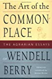 Berry, Wendell: The Art of the Commonplace: The Agrarian Essays of Wendell Berry