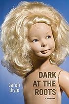 Dark at the Roots: A Memoir by Sarah Thyre