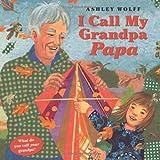 Wolff, Ashley: I Call My Grandpa Papa