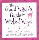 Gray, Deborah: The Good Witch's Guide to Wicked Ways: Using the Craft for Power, Intuition, Beauty and Love