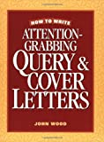 Wood, John: How to Write Attention Grabbing Query & Cover Letters