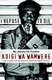 Koigi Wa Wamwere: I Refuse to Die: My Journey for Freedom