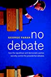 Farah, George: No Debate: How the Republican and Democratic Parties Secretly Control the Presidentialdebates