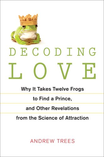 decoding-love-why-it-takes-twelve-frogs-to-find-a-prince-and-other-revelations-from-the-science-of-attraction