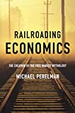 Michael Perelman: Railroading Economics: The Creation of the Free Market Mythology