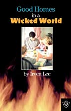 Good Homes In A Wicked World by Irven Lee