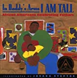 Steptoe, Javaka: In Daddy&#39;s Arms I Am Tall: African Americans Celebrating Fathers