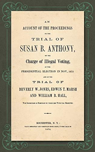 an-account-of-the-proceedings-on-the-trial-of-susan-b-anthony-on-the-charge-of-illegal-voting-at-the-presidential-election-in-nov-1872-and-on-of-election-by-whon-her-vote-was-received