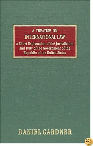 Treatise on International Law and a Short Explanation of the Jurisdiction  and Duty of the Government of the Republic of the United States