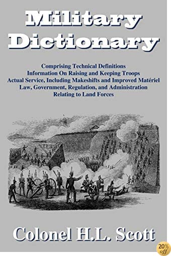 Military Dictionary: Compromising Technical Definitions: Information On Raising and Keeping Troops; Actual Service, Including Makeshifts and Improved Material...