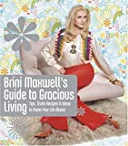 Maxwell, Brini: Brini Maxwell's Guide to Gracious Living: Tips, Tricks, Recipes, & Ideas to Make Your Life Bloom