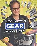 Brown, Alton: Alton Brown's Gear for Your Kitchen