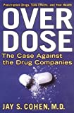 Cohen, Jay S.: Over Dose: The Case Against the Drug Companies Prescription Drugs, Side Effects, and Your Health