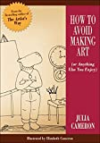 Cameron, Julia: How to Avoid Making Art: Or Anything Else You Enjoy