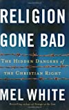 White, Mel: Religion Gone Bad: The Hidden Dangers of the Christian Right