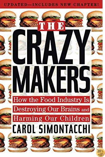 The Crazy Makers: How the Food Industry Is Destroying Our Brains and Harming Our Children
