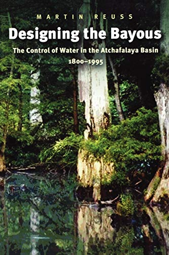 designing-the-bayous-the-control-of-water-in-the-atchafalaya-basin-1800-1995-gulf-coast-books-sponsored-by-texas-am-university-corpus-christi