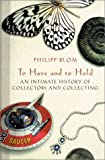 Philipp Blom: To Have And To Hold: An Intimate History Of Collectors and Collecting