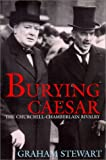Stewart, Graham: Burying Caesar: The Churchill Chamberlain Rivalry