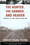 Pelton, Robert Young: The Hunter, the Hammer, and Heaven: Journeys to Three Worlds Gone Mad
