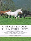 Bird, Catherine: A Healthy Horse the Natural Way: The Horse Owner&#39;s Guide to Using Herbs, Massage, Homeopathy, and Other Natural Therapies
