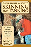 Burch, Monte: The Ultimate Guide to Skinning and Tanning: A Complete Guide to Working With Pelts, Fur, and Leather