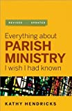 Hendricks, Kathy: Everything About Parish Ministry I Wish I Had Known