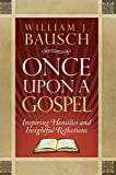 William J. Bausch: Once Upon a Gospel: Inspiring Homilies and Insightful Reflections