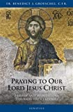 Groeschel, Benedict: Praying To Our Lord Jesus Christ: Prayers and Meditations Through the Centuries