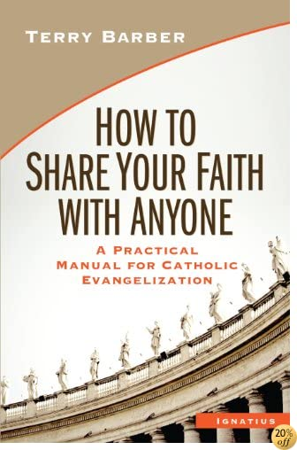How to Share Your Faith with Anyone: A Practical Manual of Catholic Evangelization