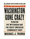 Michael Ybarra: Washington Gone Crazy: Senator Pat McCarran and the Great American Communist Hunt