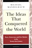 Michael Mandelbaum: The Ideas that Conquered the World: Peace, Democracy, and Free Markets in the Twenty-first Century