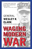 Clark, Wesley K.: Waging Modern War: Bosnia, Kosovo, and the Future of Combat