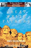 Taliaferro, John: Great White Fathers: The True Story of Gutzon Borglum and His Obsessive Quest to Create the Mt. Rushmore National Monument