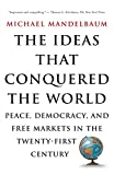 Mandelbaum, Michael: The Ideas That Conquered the World: Peace, Democracy, and Free Markets in the Twenty-First Century