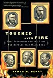 Perry, James M.: Touched With Fire: Five Presidents and the Civil War Battles That Made Them