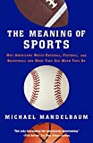 Mandelbaum, Michael: The Meaning Of Sports: Why Americans Watch baseball, Football, and Basketball and What They See When They Do.
