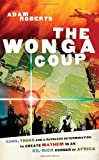 Roberts, Adam: Wonga Coup: A Tale of Guns, Germs And the Steely Determination to Create Mayhem in an Oil-rich Corner of Africa