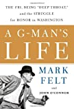 Felt, Mark: A G-Man's Life : The FBI, Being 'Deep Throat' and the Struggle for Honor in Washington