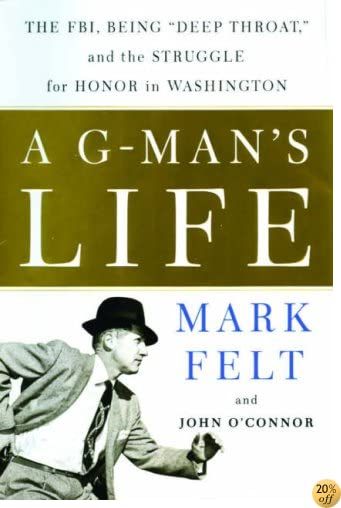 A G-Man's Life: The FBI, Being Deep Throat, and the Struggle for Honor in Washington