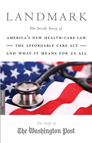 landmark-the-inside-story-of-americas-new-health-care-lawthe-affordable-care-actand-what-it-means-for-us-all-publicaffairs-reports