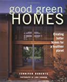 Roberts, Jennifer: Good Green Homes: Creating Better Homes for a Healthier Planet