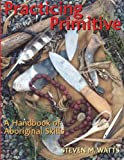 Watts, Steven M.: Practicing Primitive: A Handbook Of Aboriginal Skills
