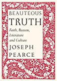 Pearce, Joseph: Beauteous Truth: Faith, Reason, Literature & Culture