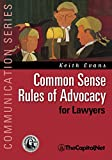 Evans, Keith: Common Sense Rules of Advocacy for Lawyers: A Practical Guide for Anyone Who Wants To Be a Better Advocate