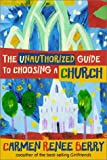 Berry, Carmen Renee: The Unauthorized Guide to Choosing a Church